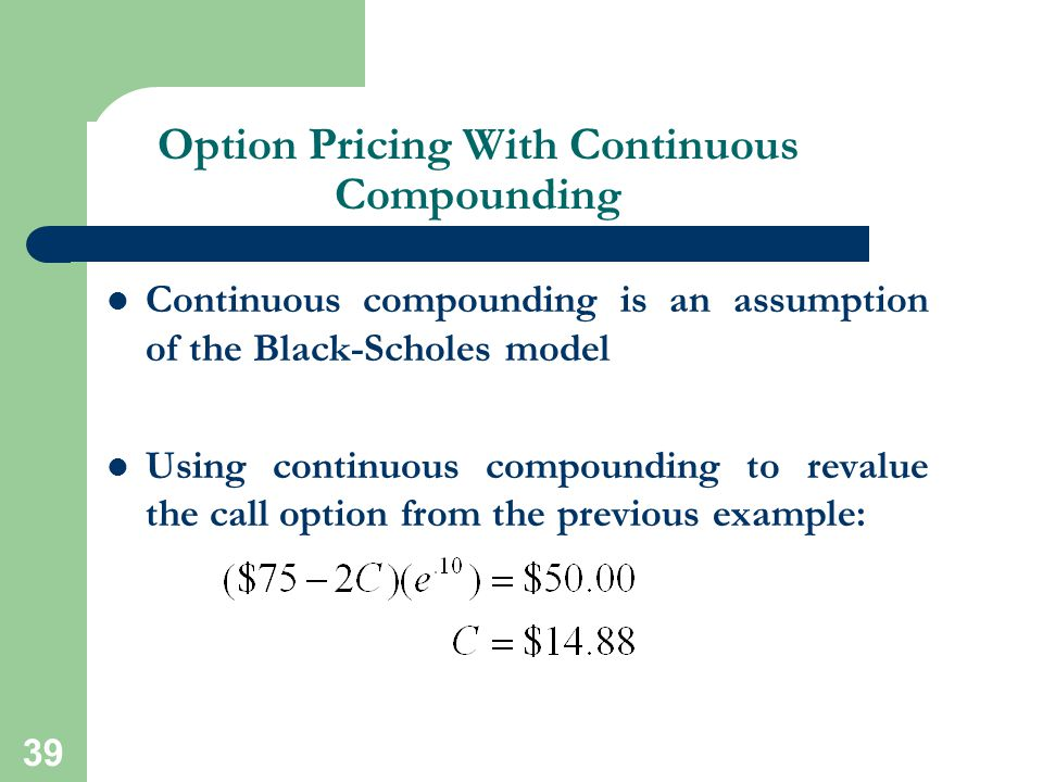 39 Option Pricing With Continuous Compounding Continuous compounding is an assumption of the Black-Scholes model Using continuous compounding to reval