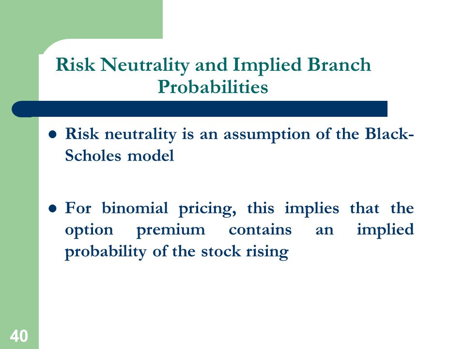 40 Risk Neutrality and Implied Branch Probabilities Risk neutrality is an assumption of the Black- Scholes model For binomial pricing, this implies th