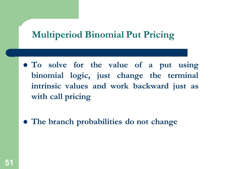 51 Multiperiod Binomial Put Pricing To solve for the value of a put using binomial logic, just change the terminal intrinsic values and work backward