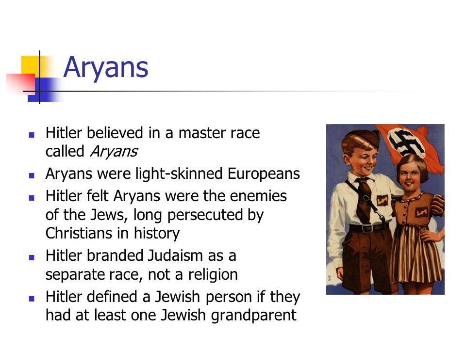 Aryans Hitler believed in a master race called Aryans Aryans were light-skinned Europeans Hitler felt Aryans were the enemies of the Jews, long persec