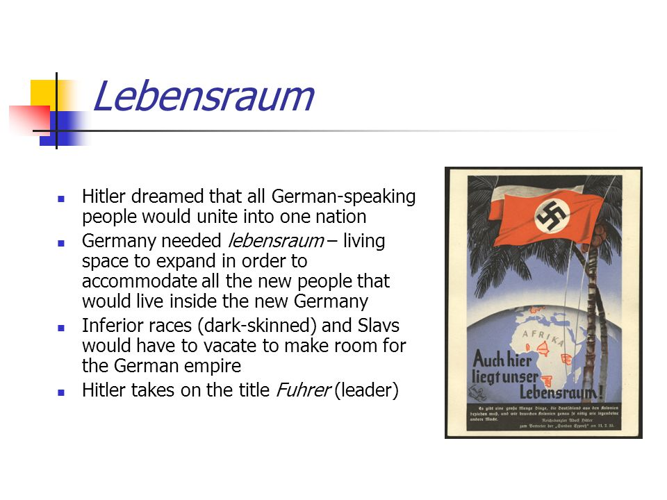 Lebensraum Hitler dreamed that all German-speaking people would unite into one nation Germany needed lebensraum – living space to expand in order to a