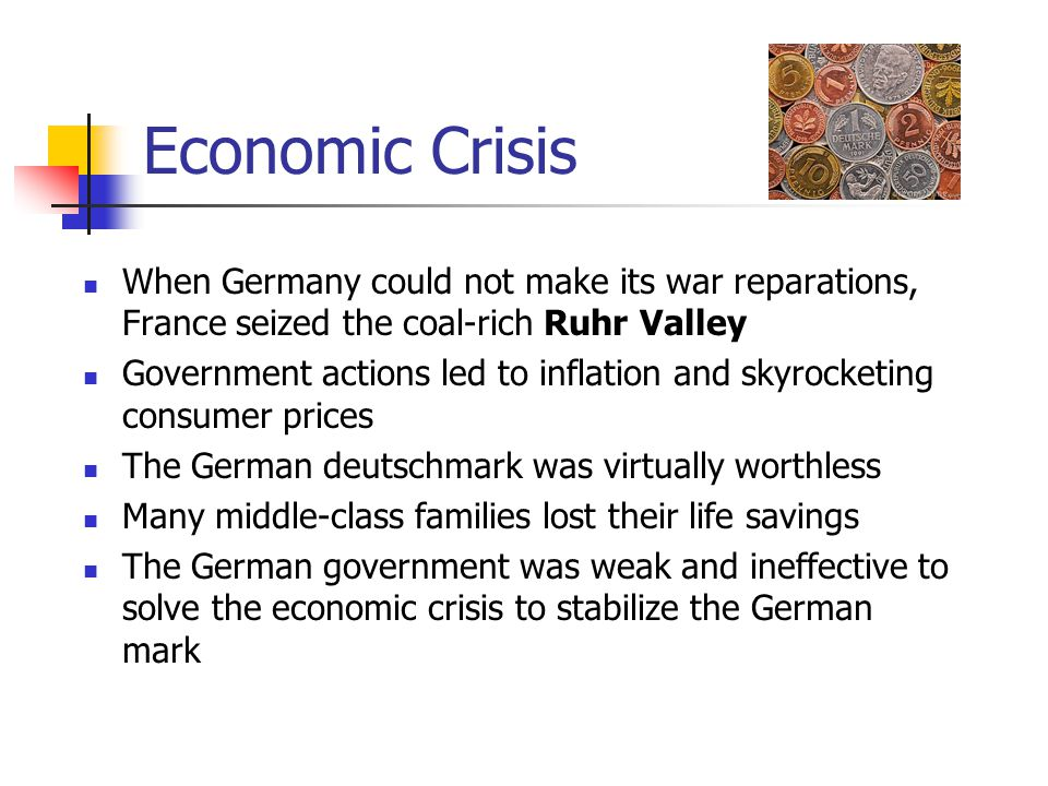 Economic Crisis When Germany could not make its war reparations, France seized the coal-rich Ruhr Valley Government actions led to inflation and skyro