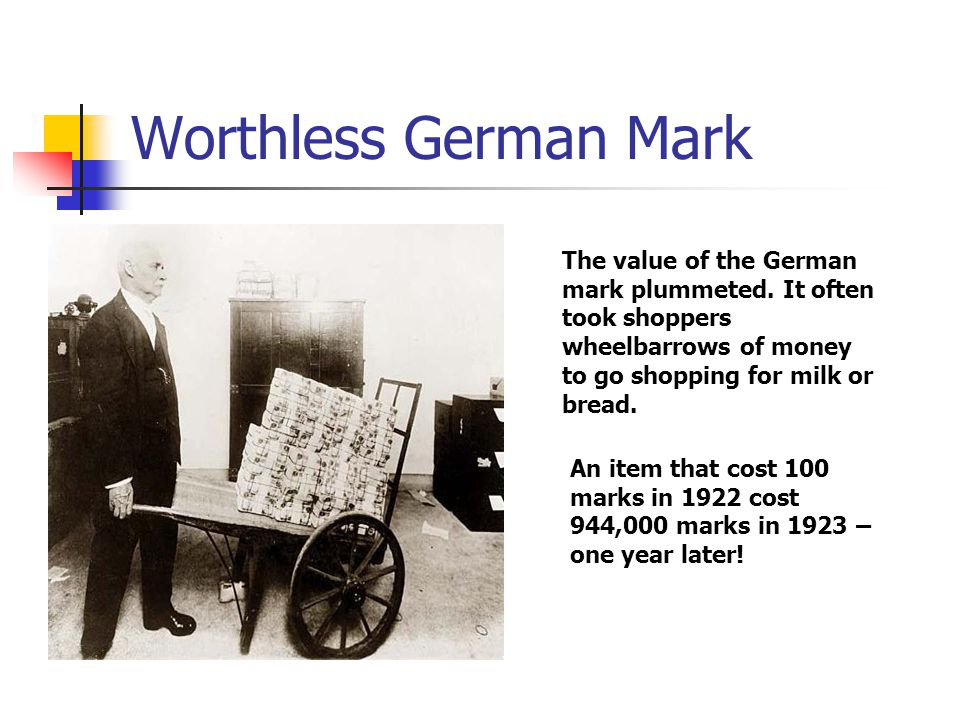 Worthless German Mark The value of the German mark plummeted. It often took shoppers wheelbarrows of money to go shopping for milk or bread. An item t