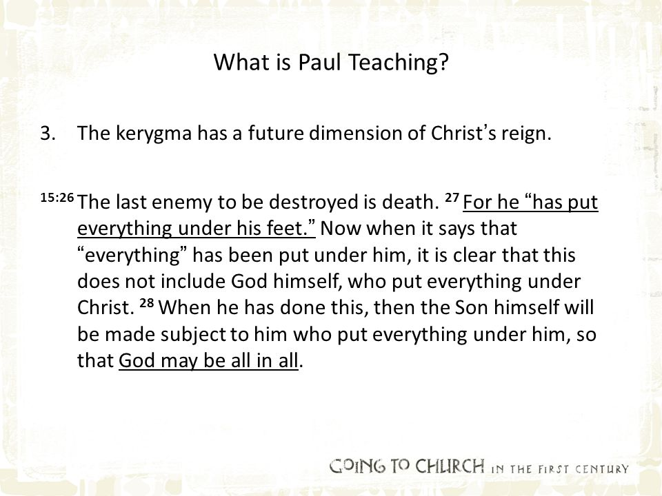 "What is Paul Teaching? 3.The kerygma has a future dimension of Christ's reign. 15:26 The last enemy to be destroyed is death. 27 For he ""has put every"