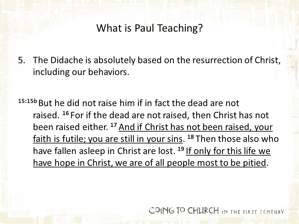 What is Paul Teaching? 5.The Didache is absolutely based on the resurrection of Christ, including our behaviors. 15:15b But he did not raise him if in