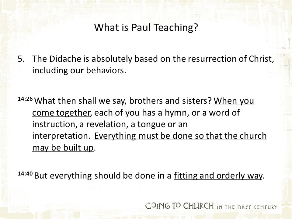 What is Paul Teaching? 5.The Didache is absolutely based on the resurrection of Christ, including our behaviors. 14:26 What then shall we say, brother