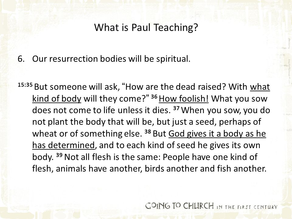 "What is Paul Teaching? 6.Our resurrection bodies will be spiritual. 15:35 But someone will ask, ""How are the dead raised? With what kind of body will"