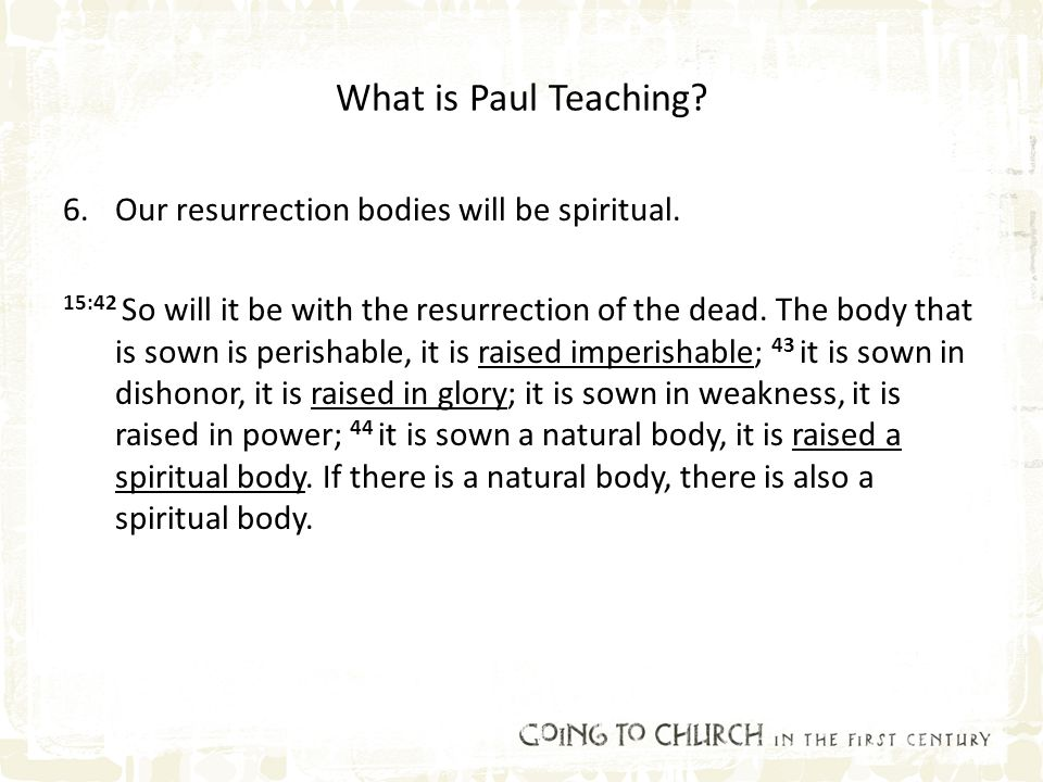 What is Paul Teaching? 6.Our resurrection bodies will be spiritual. 15:42 So will it be with the resurrection of the dead. The body that is sown is pe