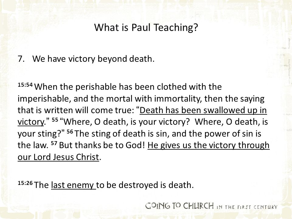 What is Paul Teaching? 7.We have victory beyond death. 15:54 When the perishable has been clothed with the imperishable, and the mortal with immortali