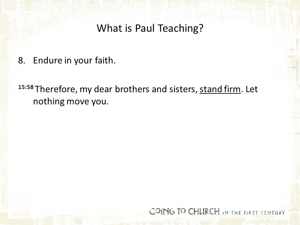 What is Paul Teaching? 8.Endure in your faith. 15:58 Therefore, my dear brothers and sisters, stand firm. Let nothing move you.