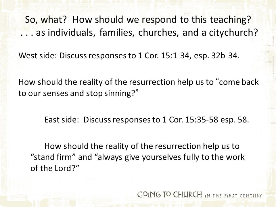 So, what? How should we respond to this teaching?... as individuals, families, churches, and a citychurch? West side: Discuss responses to 1 Cor. 15:1