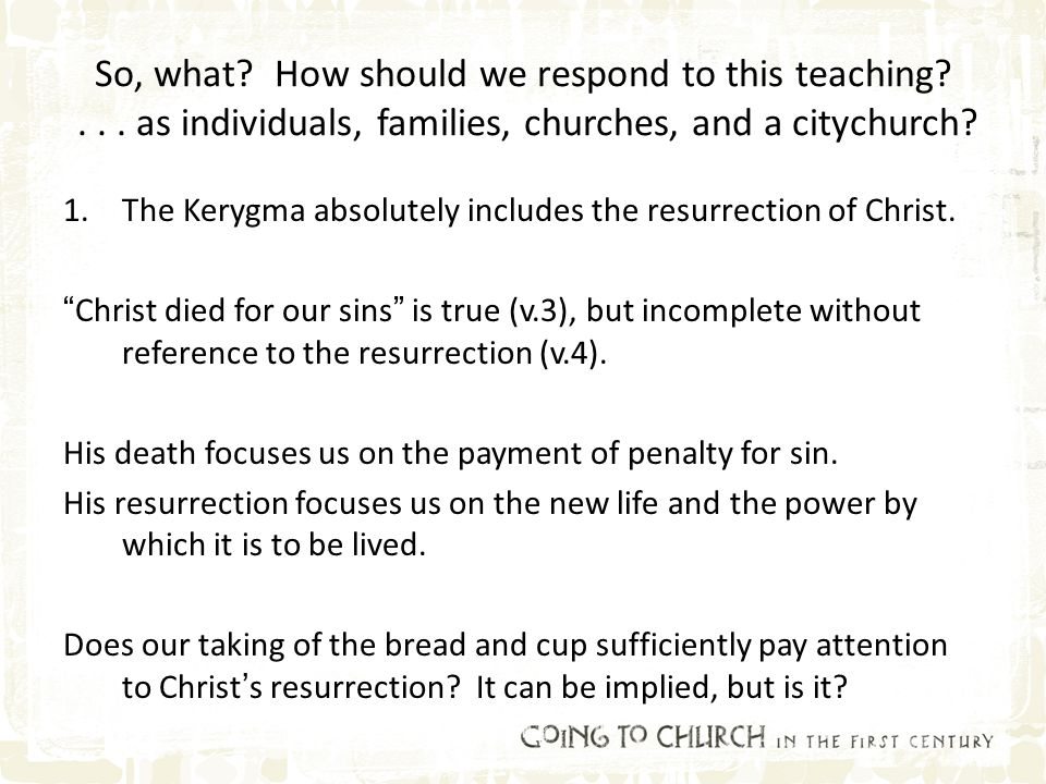So, what? How should we respond to this teaching?... as individuals, families, churches, and a citychurch? 1.The Kerygma absolutely includes the resur