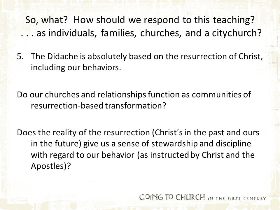 So, what? How should we respond to this teaching?... as individuals, families, churches, and a citychurch? 5.The Didache is absolutely based on the re