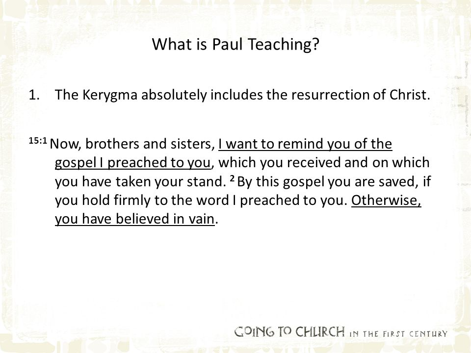 What is Paul Teaching? 1.The Kerygma absolutely includes the resurrection of Christ. 15:1 Now, brothers and sisters, I want to remind you of the gospe