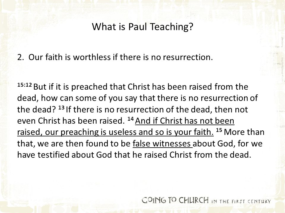What is Paul Teaching? 2. Our faith is worthless if there is no resurrection. 15:12 But if it is preached that Christ has been raised from the dead, h