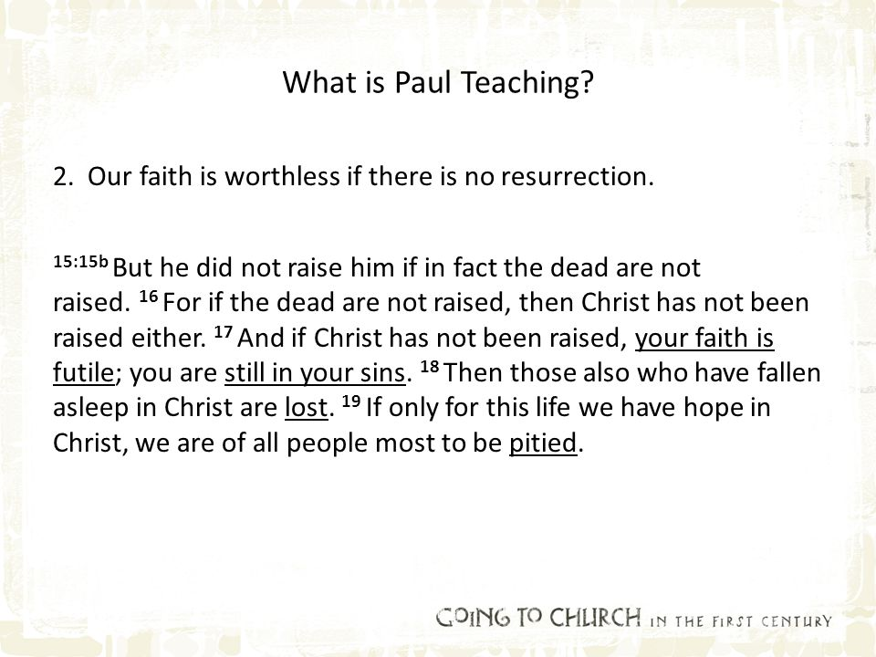 What is Paul Teaching? 2. Our faith is worthless if there is no resurrection. 15:15b But he did not raise him if in fact the dead are not raised. 16 F