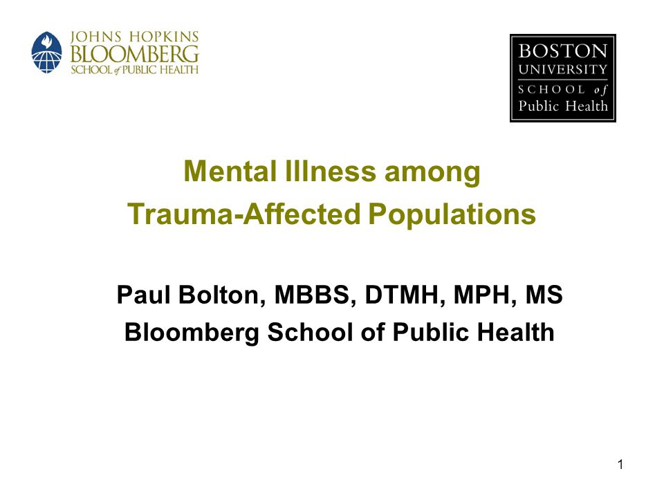 1 Mental Illness among Trauma-Affected Populations Paul Bolton, MBBS, DTMH, MPH, MS Bloomberg School of Public Health