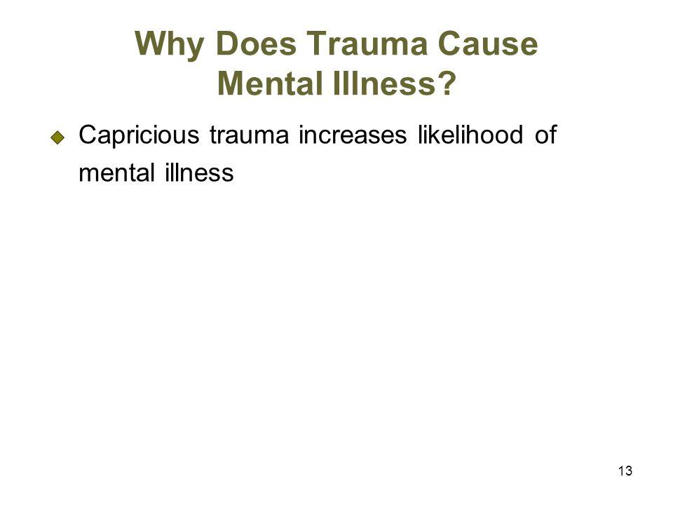 13 Why Does Trauma Cause Mental Illness? Capricious trauma increases likelihood of mental illness