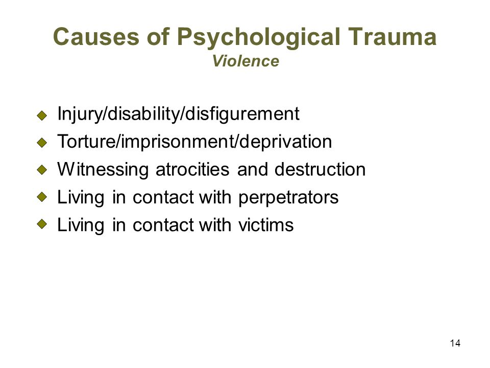 14 Causes of Psychological Trauma Violence Injury/disability/disfigurement Torture/imprisonment/deprivation Witnessing atrocities and destruction Living in contact with perpetrators Living in contact with victims