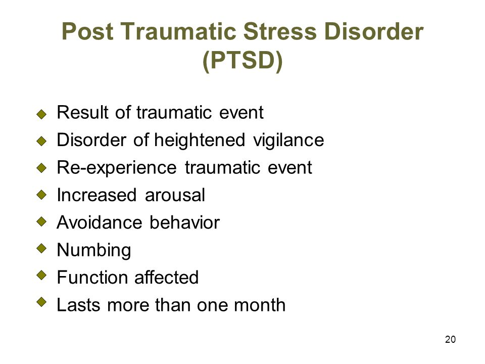 20 Post Traumatic Stress Disorder (PTSD) Result of traumatic event Disorder of heightened vigilance Re-experience traumatic event Increased arousal Avoidance behavior Numbing Function affected Lasts more than one month