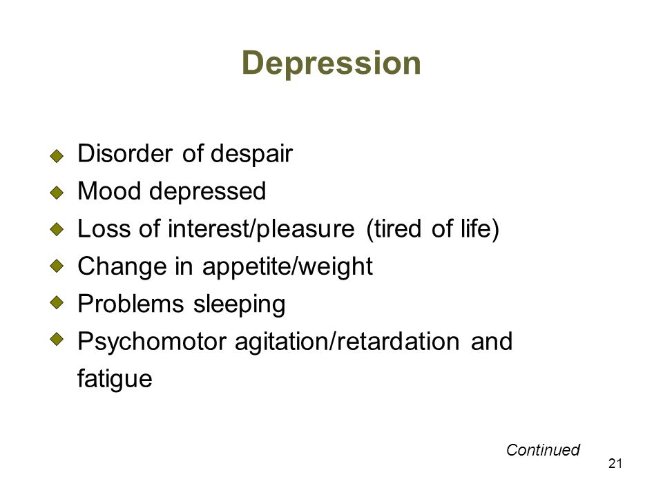 21 Depression Disorder of despair Mood depressed Loss of interest/pleasure (tired of life) Change in appetite/weight Problems sleeping Psychomotor agitation/retardation and fatigue Continued