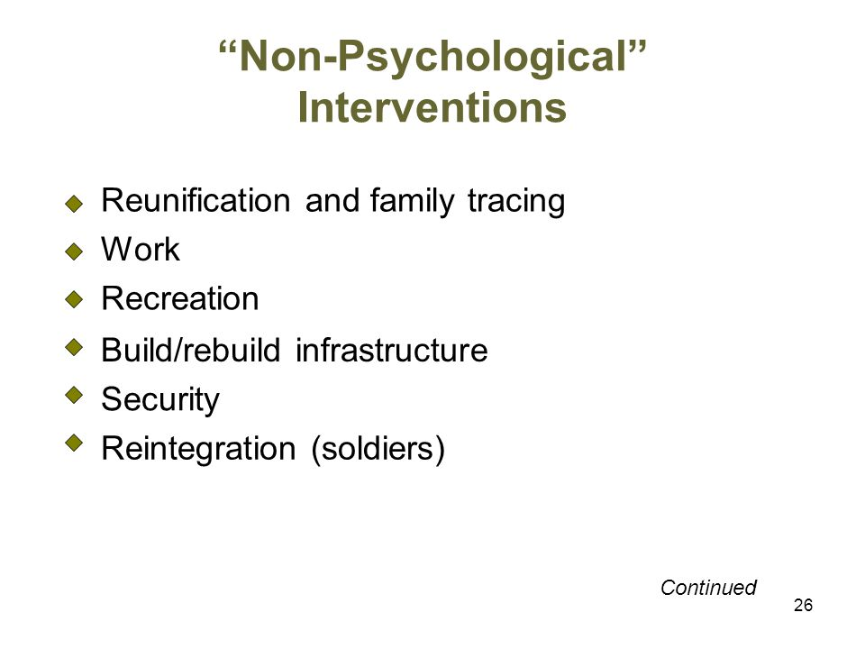 26 Non-Psychological Interventions Reunification and family tracing Work Recreation Build/rebuild infrastructure Security Reintegration (soldiers) Continued