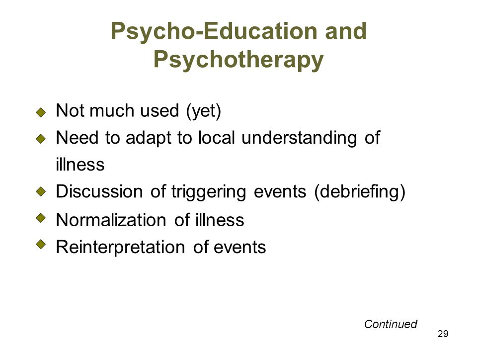29 Psycho-Education and Psychotherapy Not much used (yet) Need to adapt to local understanding of illness Discussion of triggering events (debriefing) Normalization of illness Reinterpretation of events Continued