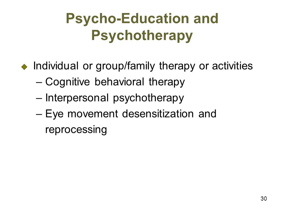 30 Psycho-Education and Psychotherapy Individual or group/family therapy or activities – Cognitive behavioral therapy – Interpersonal psychotherapy – Eye movement desensitization and reprocessing