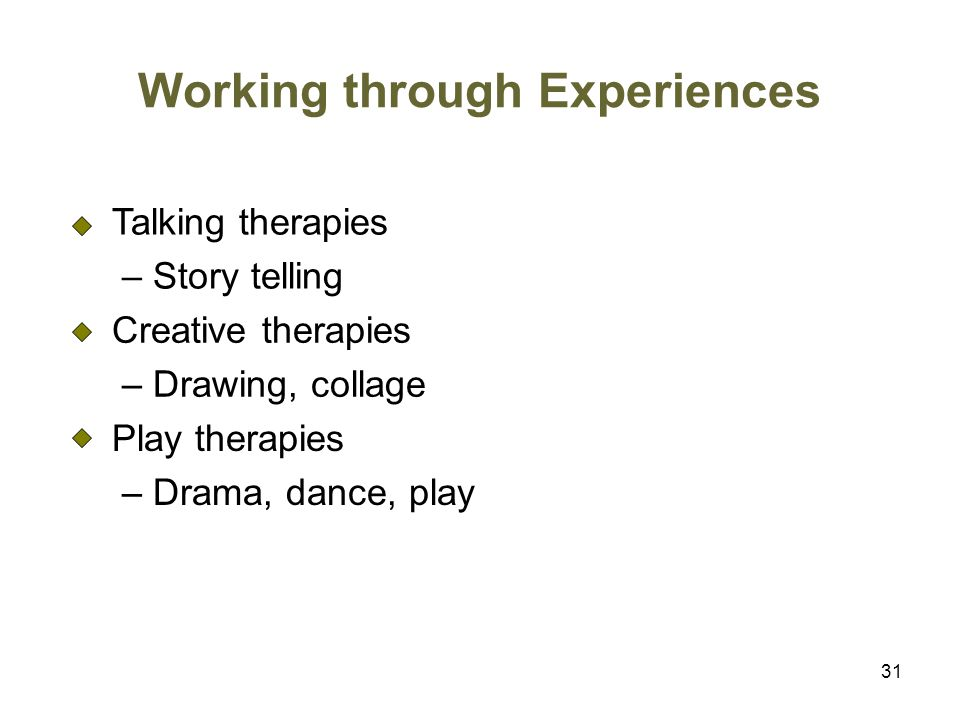 31 Working through Experiences Talking therapies – Story telling Creative therapies – Drawing, collage Play therapies – Drama, dance, play
