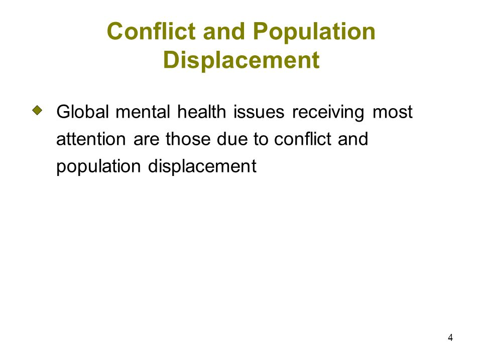 4 Conflict and Population Displacement Global mental health issues receiving most attention are those due to conflict and population displacement
