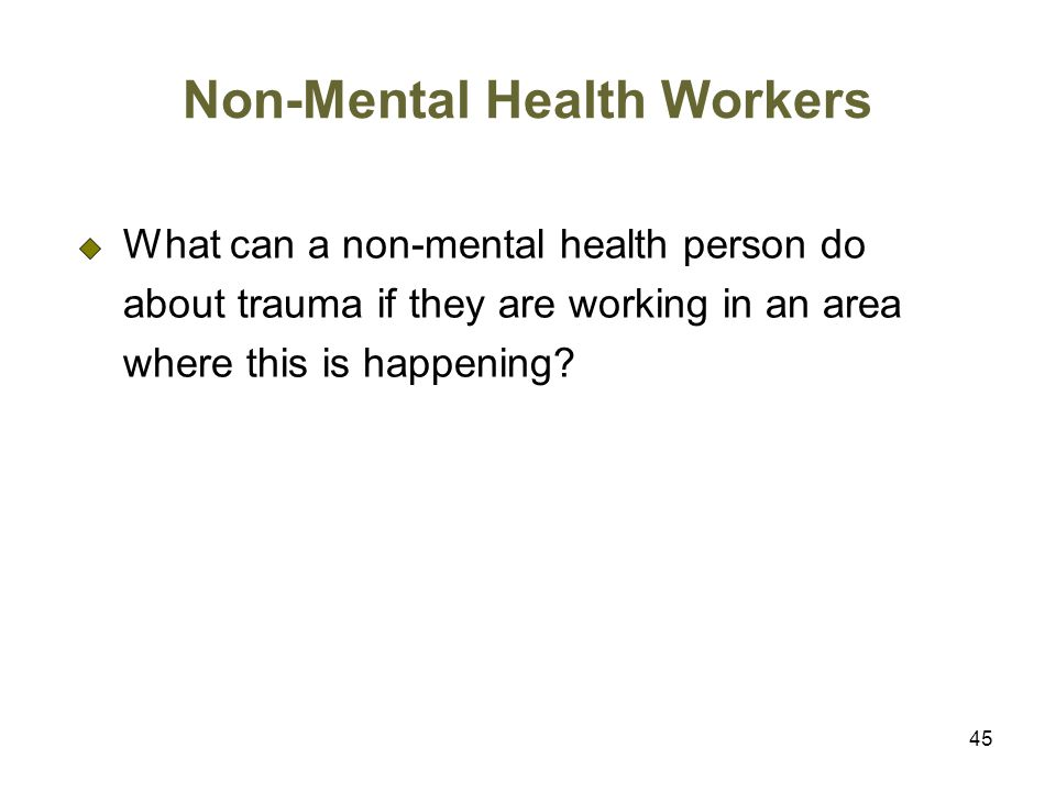 45 Non-Mental Health Workers What can a non-mental health person do about trauma if they are working in an area where this is happening?