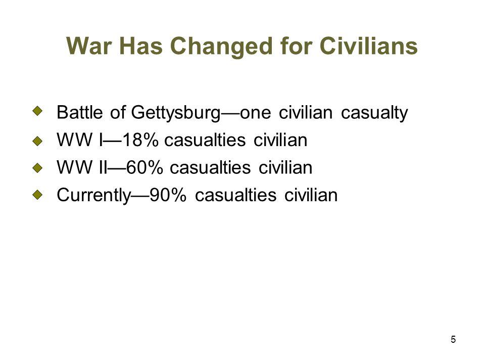 5 War Has Changed for Civilians Battle of Gettysburg—one civilian casualty WW I—18% casualties civilian WW II—60% casualties civilian Currently—90% casualties civilian
