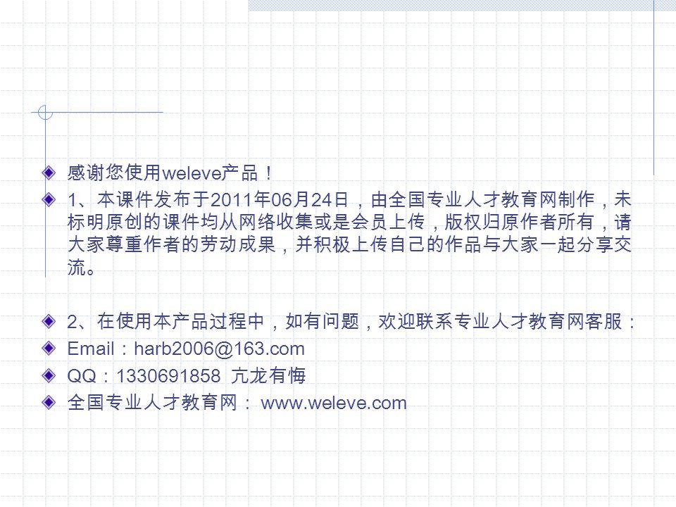 感谢您使用 weleve 产品! 1 、本课件发布于 2011 年 06 月 24 日,由全国专业人才教育网制作,未 标明原创的课件均从网络收集或是会员上传,版权归原作者所有,请 大家尊重作者的劳动成果,并积极上传自己的作品与大家一起分享交 流。 2 、在使用本产品过程中,如有问题,欢迎联系专业人才教育网客服: Email : harb2006@163.com QQ : 1330691858 亢龙有悔 全国专业人才教育网: www.weleve.com