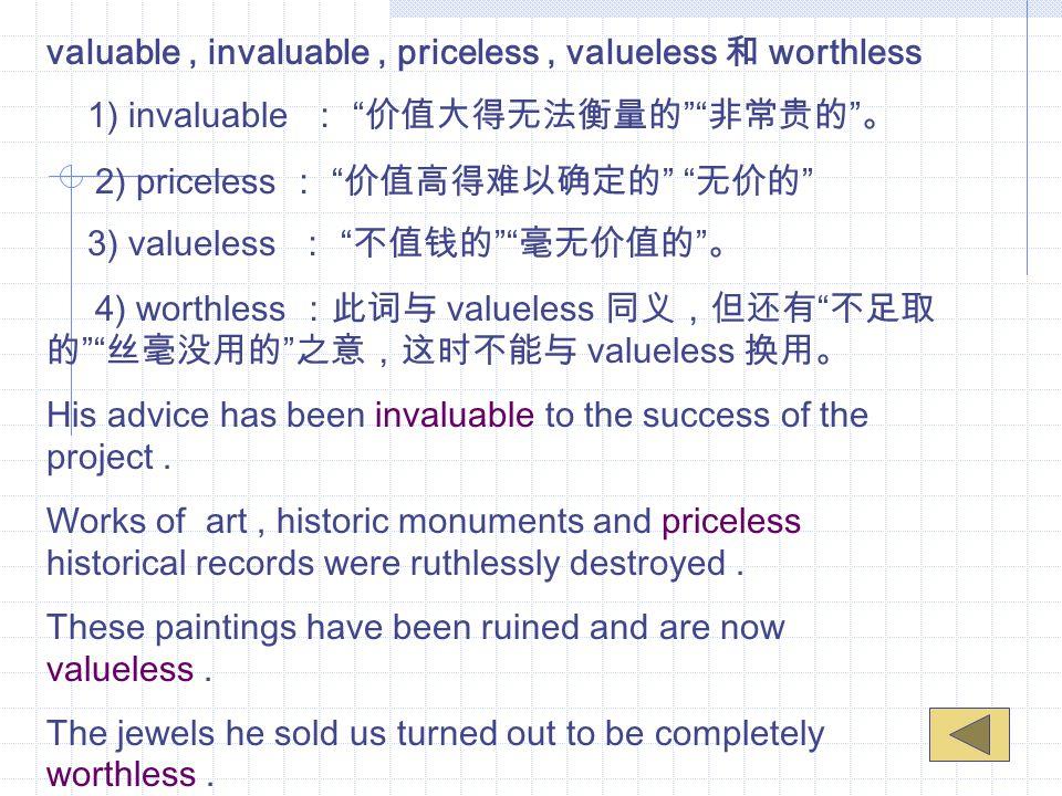 valuable, invaluable, priceless, valueless 和 worthless 1) invaluable : 价值大得无法衡量的 非常贵的 。 2) priceless : 价值高得难以确定的 无价的 3) valueless : 不值钱的 毫无价值的 。 4) worthless :此词与 valueless 同义,但还有 不足取 的 丝毫没用的 之意,这时不能与 valueless 换用。 His advice has been invaluable to the success of the project.