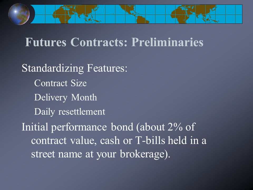 Futures Contracts: Preliminaries Standardizing Features: Contract Size Delivery Month Daily resettlement Initial performance bond (about 2% of contract value, cash or T-bills held in a street name at your brokerage).