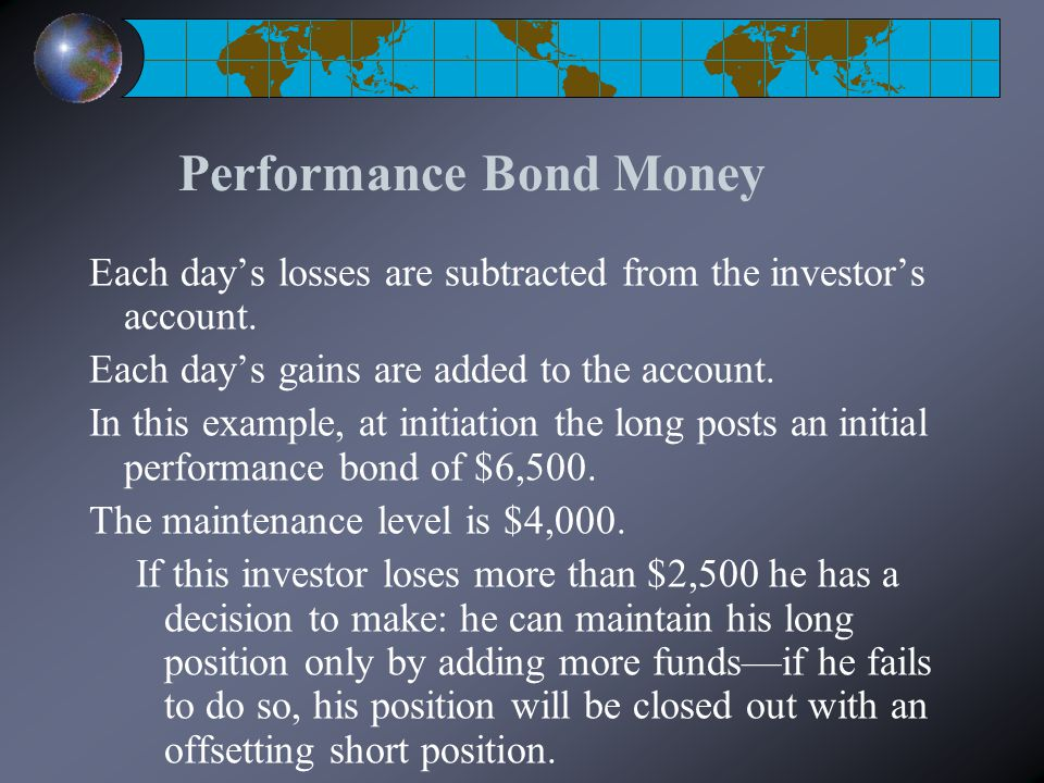 Performance Bond Money Each day's losses are subtracted from the investor's account. Each day's gains are added to the account. In this example, at in