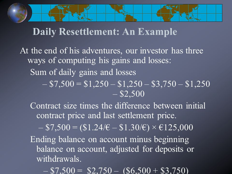 Daily Resettlement: An Example At the end of his adventures, our investor has three ways of computing his gains and losses: Sum of daily gains and losses – $7,500 = $1,250 – $1,250 – $3,750 – $1,250 – $2,500 Contract size times the difference between initial contract price and last settlement price.