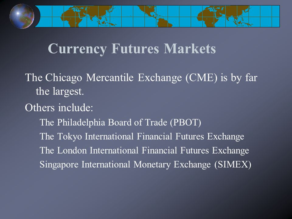 Currency Futures Markets The Chicago Mercantile Exchange (CME) is by far the largest.