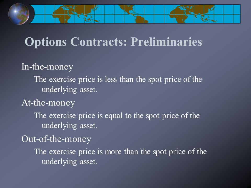Options Contracts: Preliminaries In-the-money The exercise price is less than the spot price of the underlying asset. At-the-money The exercise price