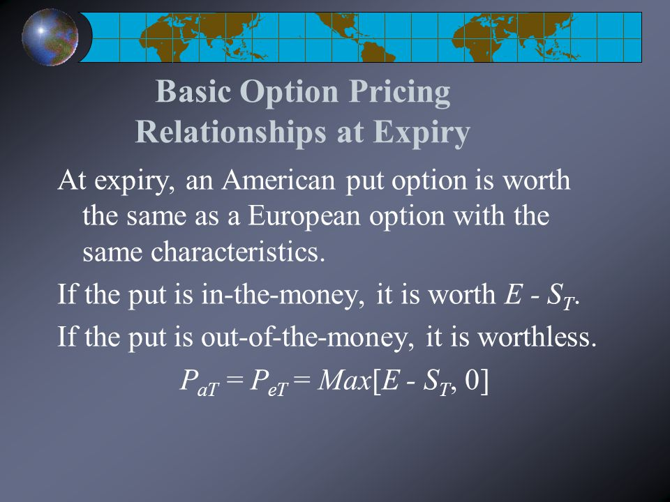 Basic Option Pricing Relationships at Expiry At expiry, an American put option is worth the same as a European option with the same characteristics.
