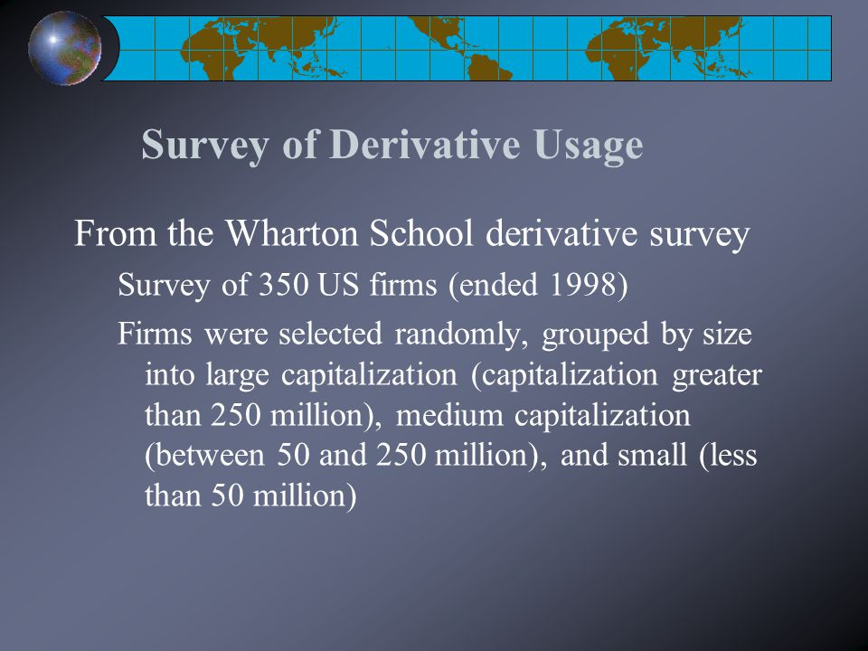 Survey of Derivative Usage From the Wharton School derivative survey Survey of 350 US firms (ended 1998) Firms were selected randomly, grouped by size
