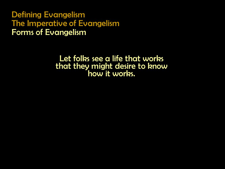 Defining Evangelism The Imperative of Evangelism Forms of Evangelism Let folks see a life that works that they might desire to know how it works.