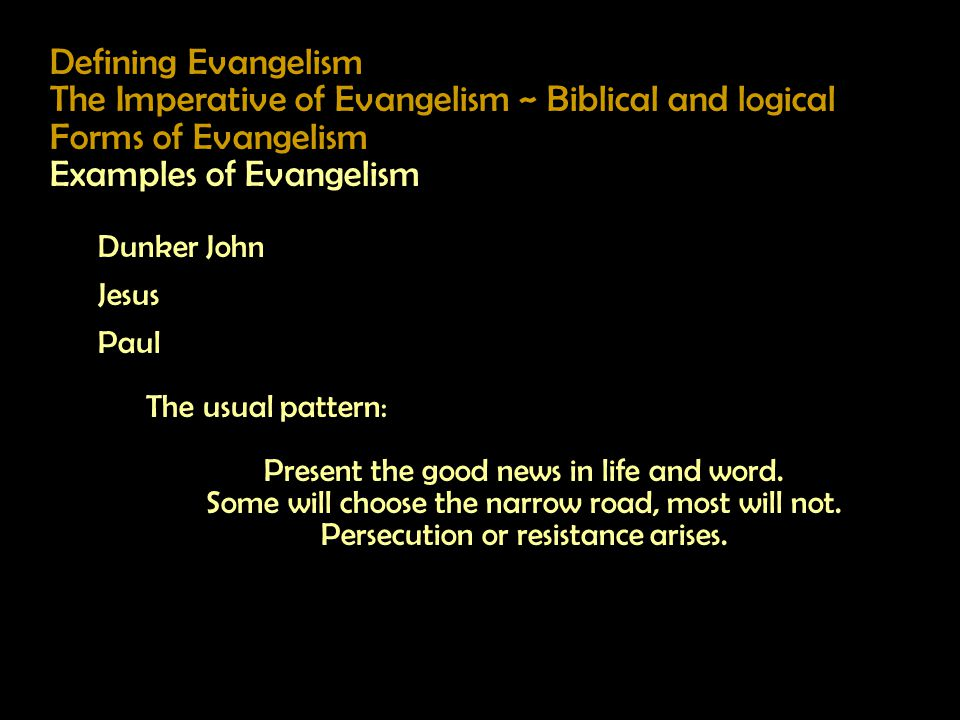 Defining Evangelism The Imperative of Evangelism ~ Biblical and logical Forms of Evangelism Examples of Evangelism Dunker John Jesus Paul The usual pattern: Present the good news in life and word.