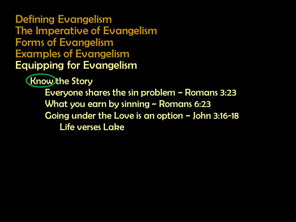 Defining Evangelism The Imperative of Evangelism Forms of Evangelism Examples of Evangelism Equipping for Evangelism Know the Story Everyone shares the sin problem ~ Romans 3:23 What you earn by sinning ~ Romans 6:23 Going under the Love is an option ~ John 3:16-18 Life verses Lake