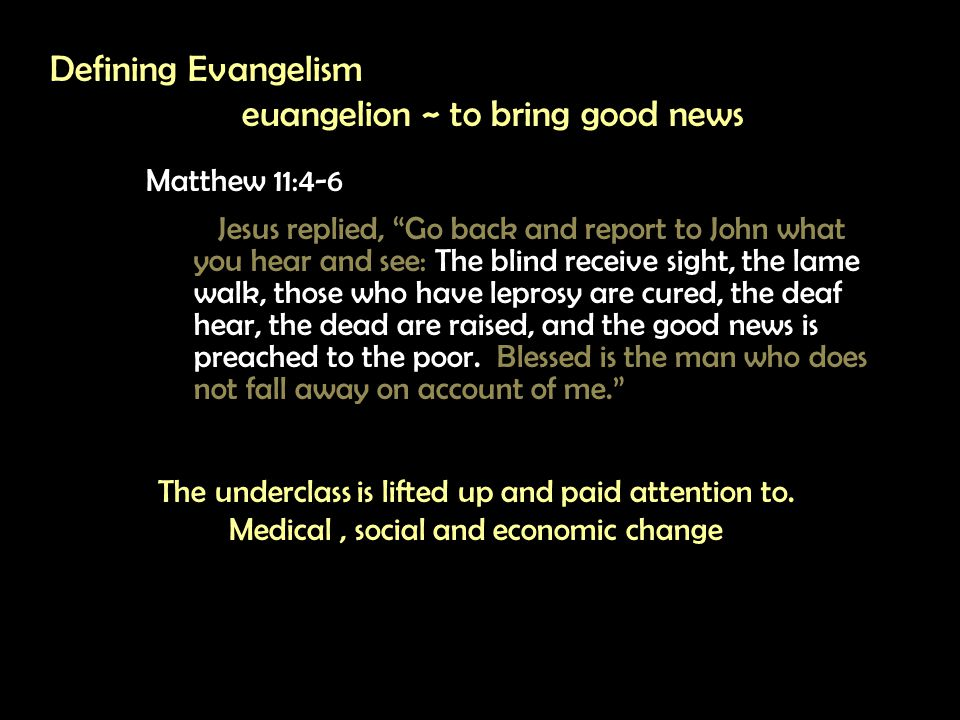 Defining Evangelism euangelion ~ to bring good news Matthew 11:4-6 Jesus replied, Go back and report to John what you hear and see: The blind receive sight, the lame walk, those who have leprosy are cured, the deaf hear, the dead are raised, and the good news is preached to the poor.