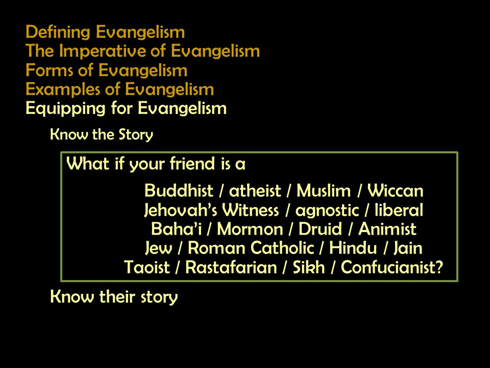 Defining Evangelism The Imperative of Evangelism Forms of Evangelism Examples of Evangelism Equipping for Evangelism Know the Story Know their story What if your friend is a Buddhist / atheist / Muslim / Wiccan Jehovah's Witness / agnostic / liberal Baha'i / Mormon / Druid / Animist Jew / Roman Catholic / Hindu / Jain Taoist / Rastafarian / Sikh / Confucianist