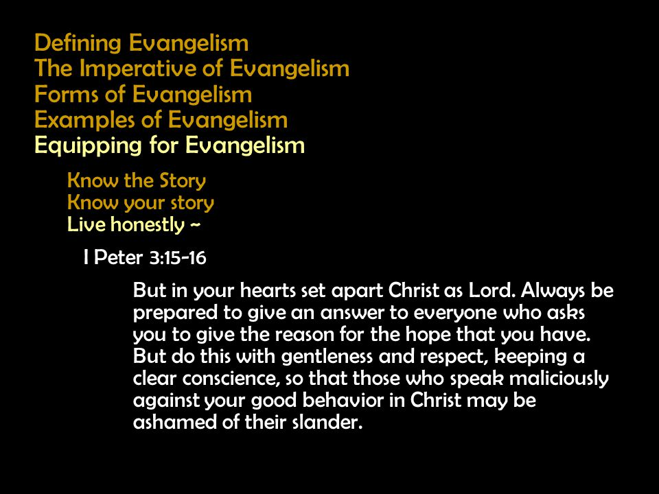 Defining Evangelism The Imperative of Evangelism Forms of Evangelism Examples of Evangelism Equipping for Evangelism Know the Story Know your story Live honestly ~ I Peter 3:15-16 But in your hearts set apart Christ as Lord.