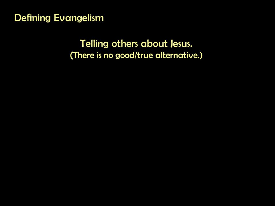 Defining Evangelism Telling others about Jesus. (There is no good/true alternative.)