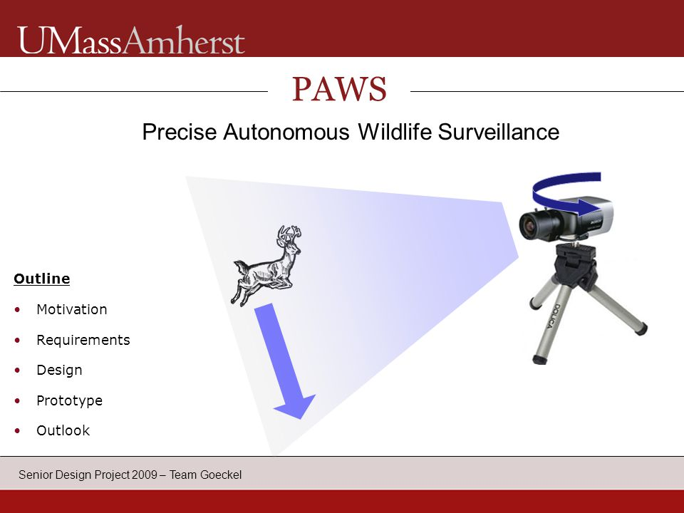 Senior Design Project 2009 – Team Goeckel PAWS Precise Autonomous Wildlife Surveillance Outline Motivation Requirements Design Prototype Outlook Application Requirements System Specifications Competitors Block Diagram Timeline MDR Specifications