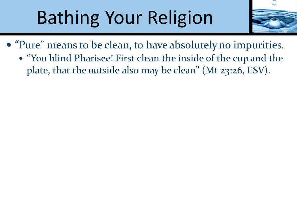 Bathing Your Religion Pure means to be clean, to have absolutely no impurities.